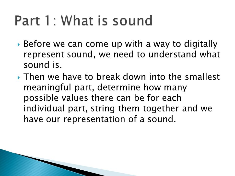  Before we can come up with a way to digitally represent sound, we need to understand what sound is.  Then we have to break down into the smallest m