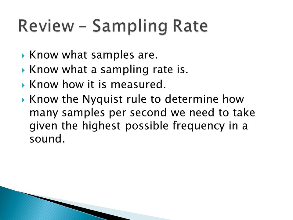  Know what samples are.  Know what a sampling rate is.  Know how it is measured.  Know the Nyquist rule to determine how many samples per second w