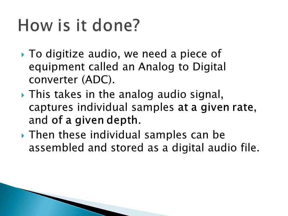  To digitize audio, we need a piece of equipment called an Analog to Digital converter (ADC).  This takes in the analog audio signal, captures indiv