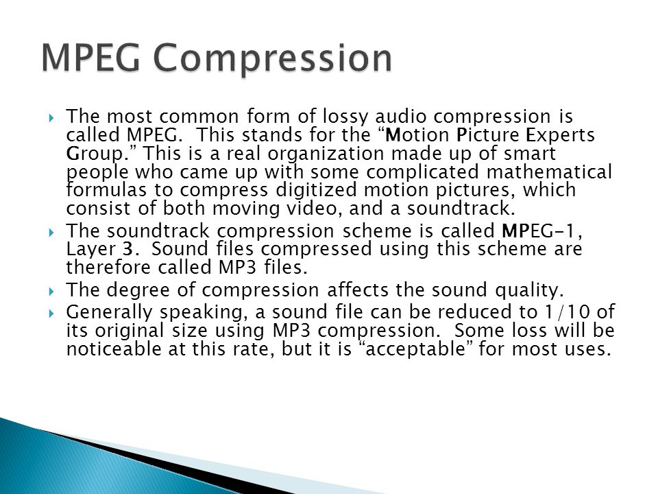  The most common form of lossy audio compression is called MPEG.
