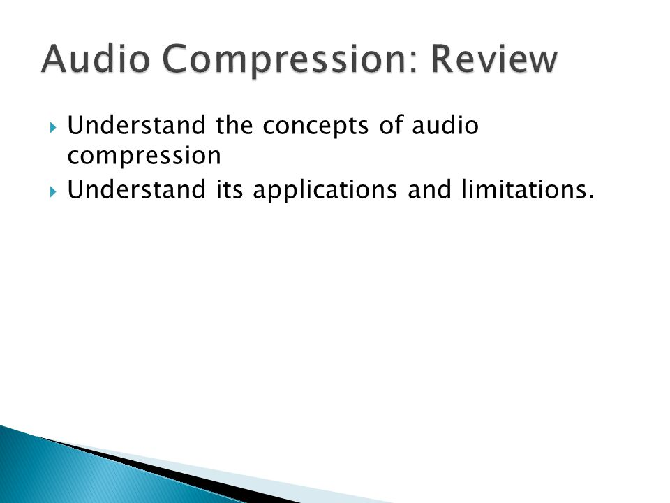  Understand the concepts of audio compression  Understand its applications and limitations.