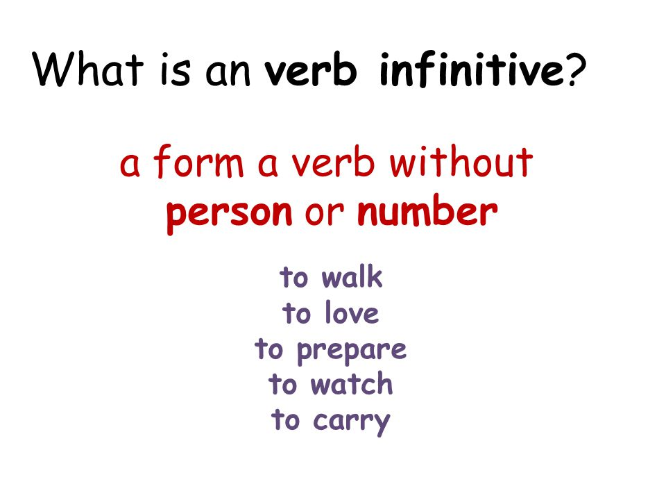 What is an verb infinitive? a form a verb without person or number to walk to love to prepare to watch to carry