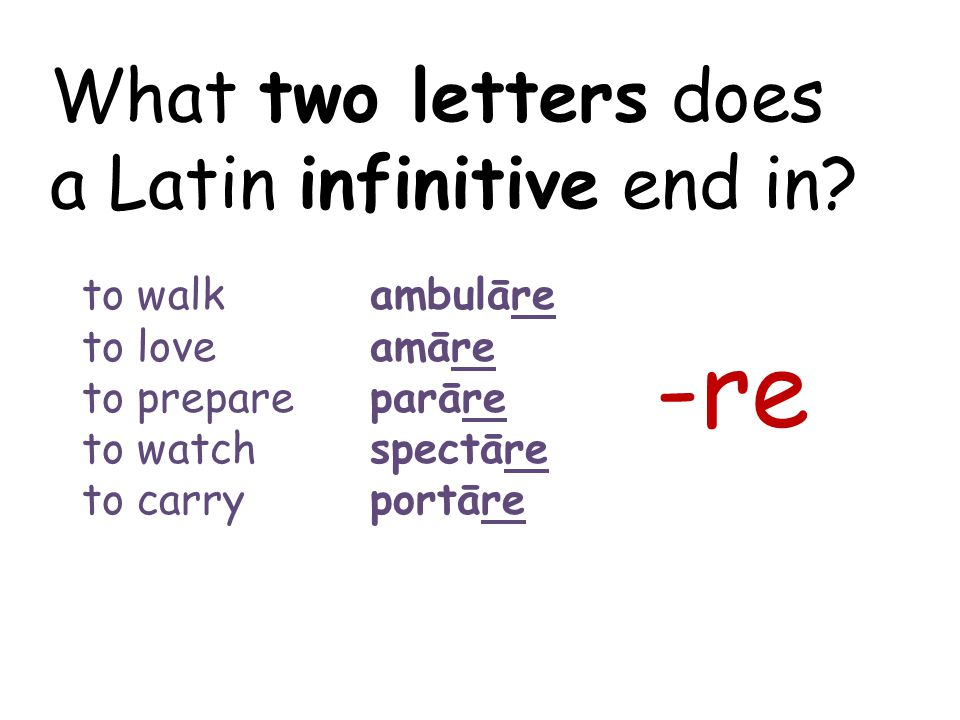What two letters does a Latin infinitive end in? -re to walk ambulāre to love amāre to prepareparāre to watchspectāre to carryportāre