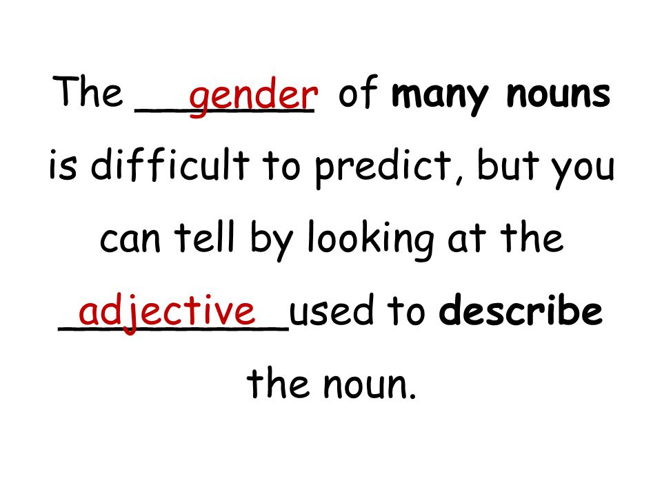 The _______ of many nouns is difficult to predict, but you can tell by looking at the _________used to describe the noun. gender adjective