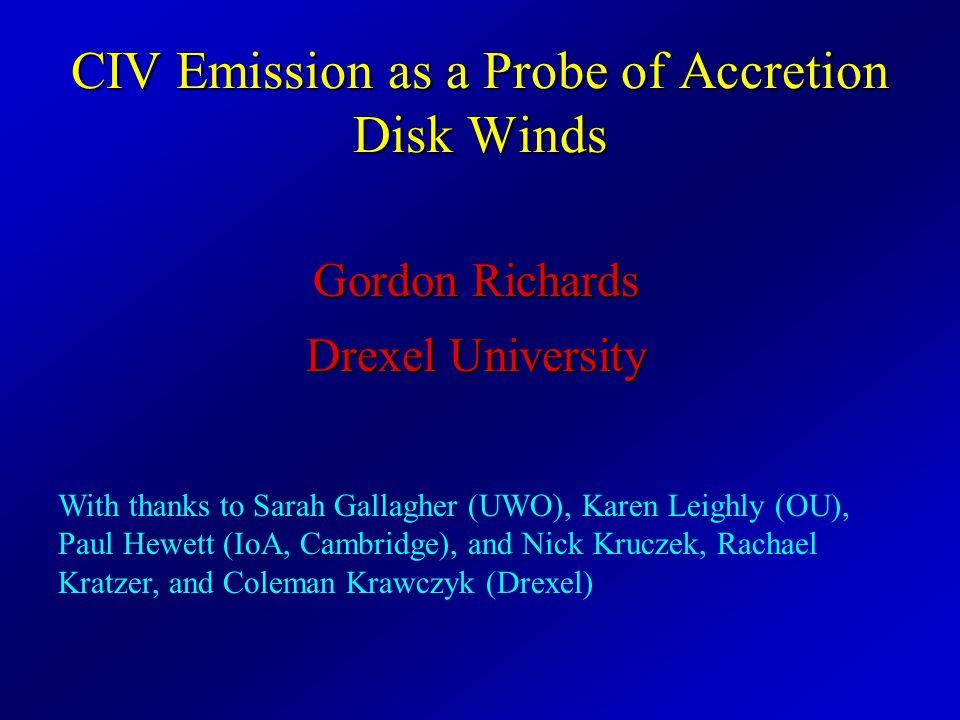 CIV Emission as a Probe of Accretion Disk Winds Gordon Richards Drexel University With thanks to Sarah Gallagher (UWO), Karen Leighly (OU), Paul Hewett (IoA, Cambridge), and Nick Kruczek, Rachael Kratzer, and Coleman Krawczyk (Drexel)