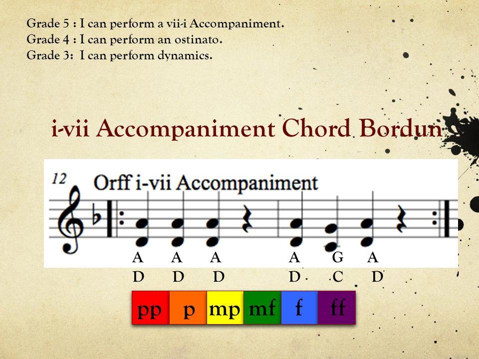 i-vii Accompaniment Chord Bordun A A A A G A D D D D C D Grade 5 : I can perform a vii-i Accompaniment. Grade 4 : I can perform an ostinato. Grade 3: