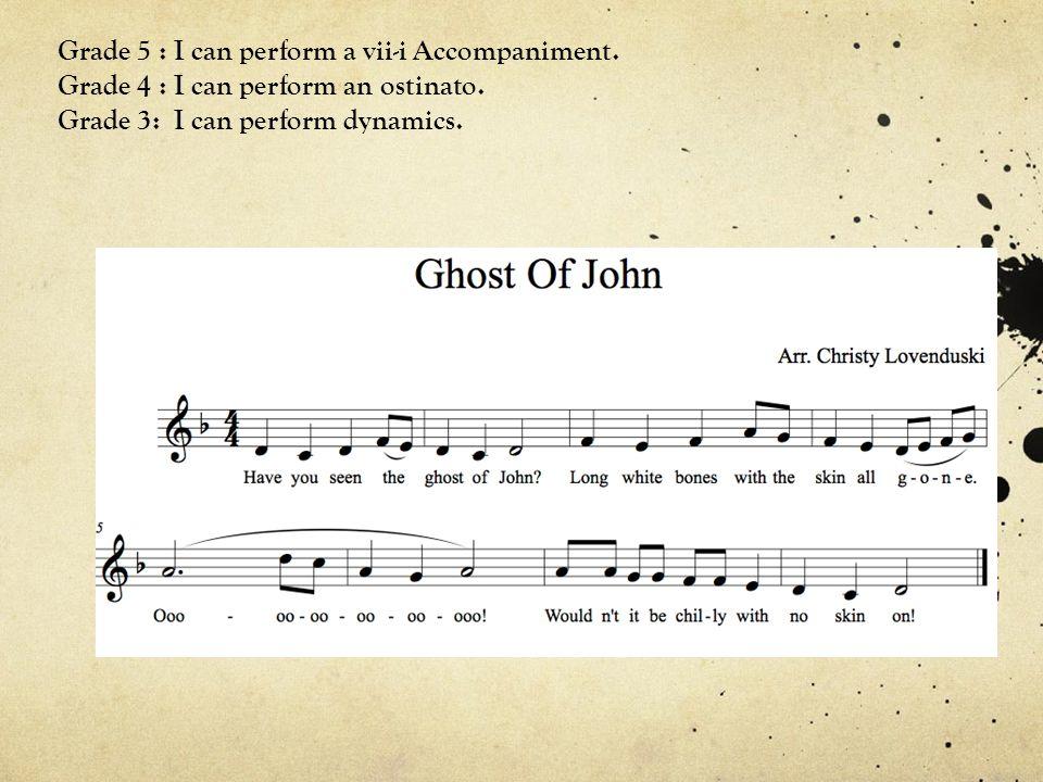 Grade 5 : I can perform a vii-i Accompaniment. Grade 4 : I can perform an ostinato. Grade 3: I can perform dynamics.