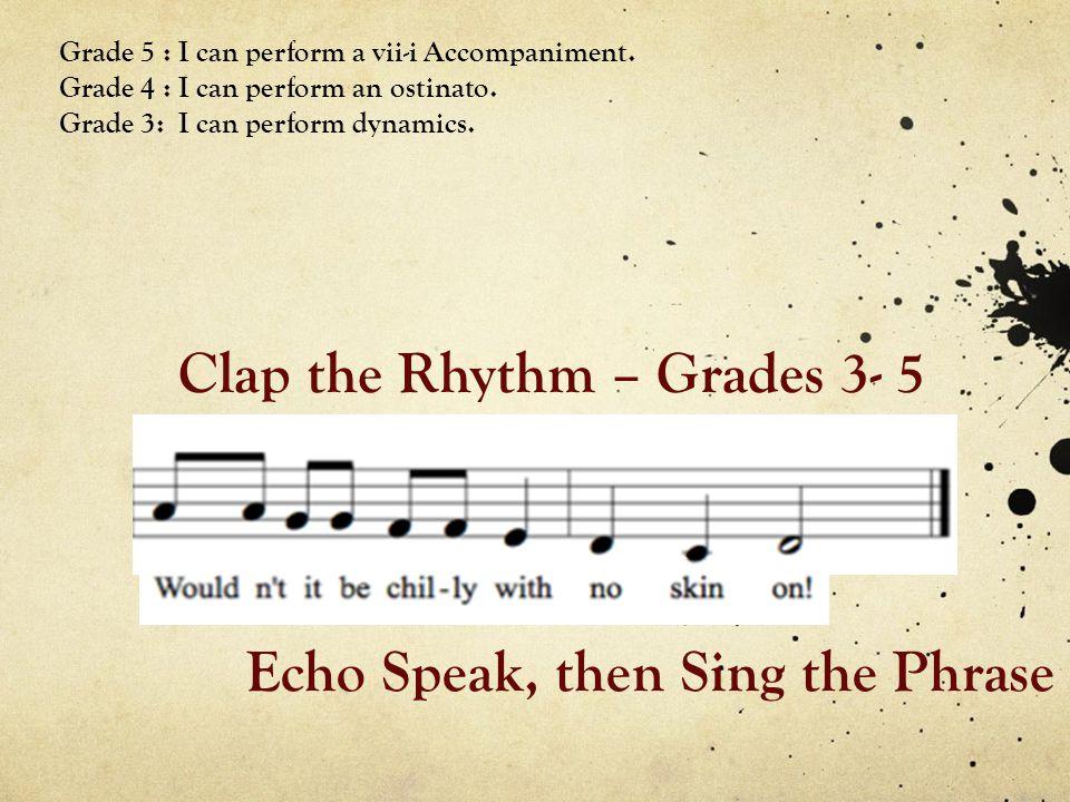 Clap the Rhythm – Grades 3- 5 Grade 5 : I can perform a vii-i Accompaniment. Grade 4 : I can perform an ostinato. Grade 3: I can perform dynamics. Ech
