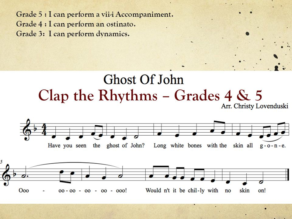 Clap the Rhythms – Grades 4 & 5 Grade 5 : I can perform a vii-i Accompaniment. Grade 4 : I can perform an ostinato. Grade 3: I can perform dynamics.
