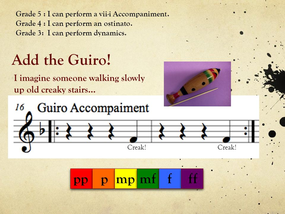 Add the Guiro! Grade 5 : I can perform a vii-i Accompaniment. Grade 4 : I can perform an ostinato. Grade 3: I can perform dynamics. Creak! I imagine s