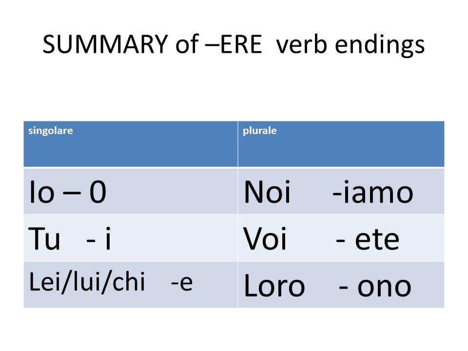 SUMMARY of –ERE verb endings singolareplurale Io – 0Noi -iamo Tu - iVoi - ete Lei/lui/chi -e Loro - ono