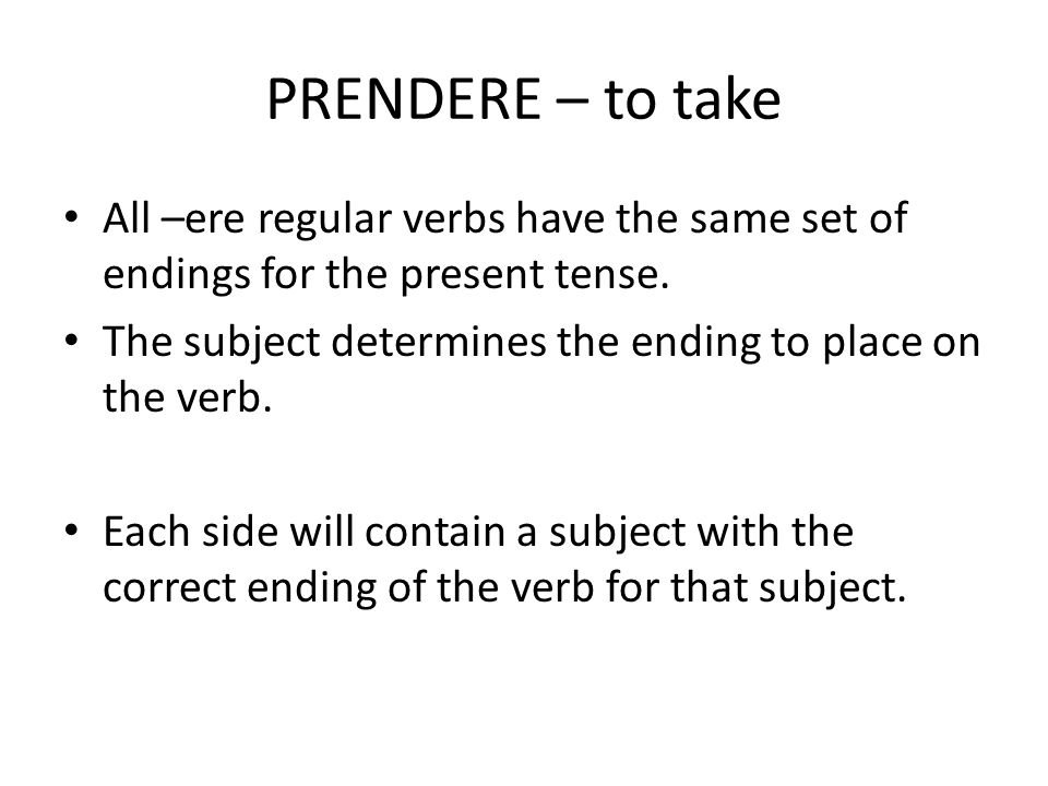 PRENDERE – to take All –ere regular verbs have the same set of endings for the present tense. The subject determines the ending to place on the verb.