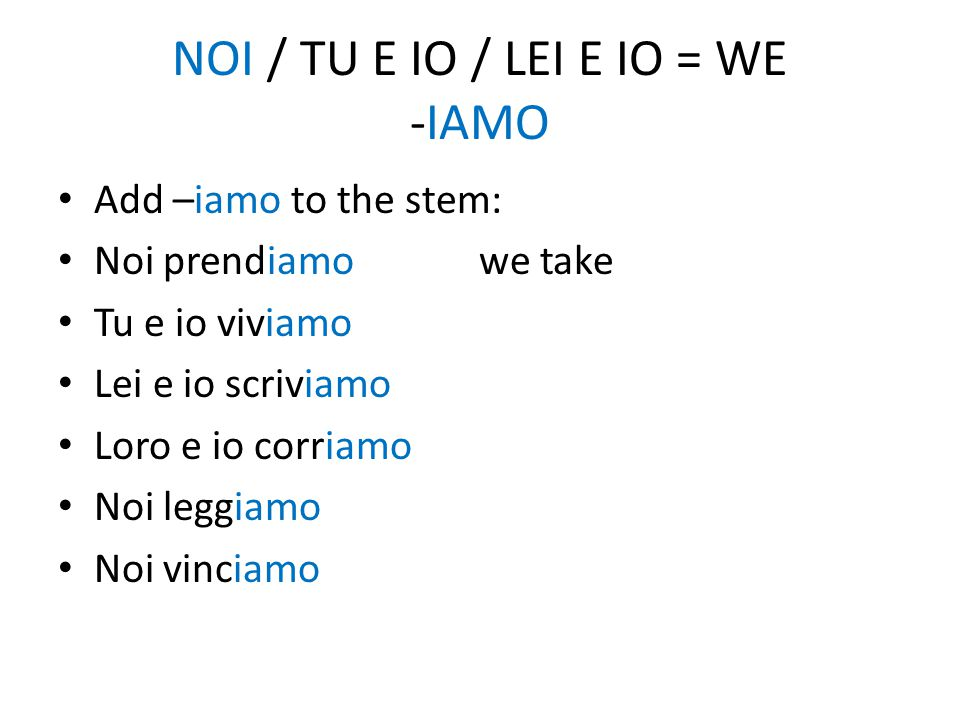 NOI / TU E IO / LEI E IO = WE -IAMO Add –iamo to the stem: Noi prendiamo we take Tu e io viviamo Lei e io scriviamo Loro e io corriamo Noi leggiamo Noi vinciamo