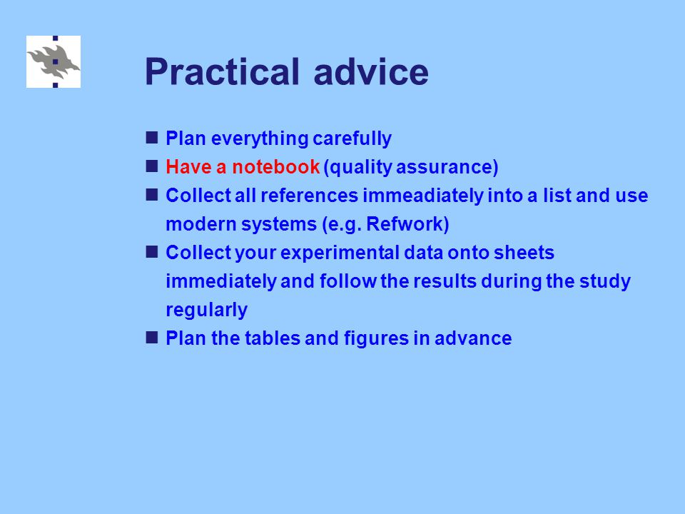 Practical advice Plan everything carefully Have a notebook (quality assurance) Collect all references immeadiately into a list and use modern systems (e.g.
