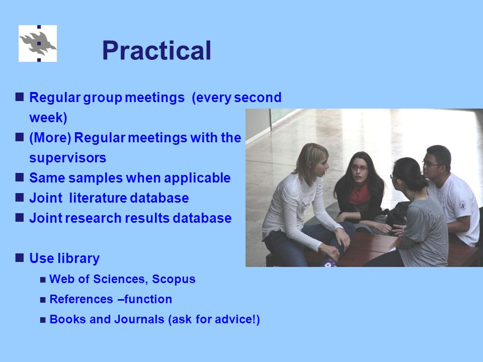 Practical Regular group meetings (every second week) (More) Regular meetings with the supervisors Same samples when applicable Joint literature database Joint research results database Use library Web of Sciences, Scopus References –function Books and Journals (ask for advice!)