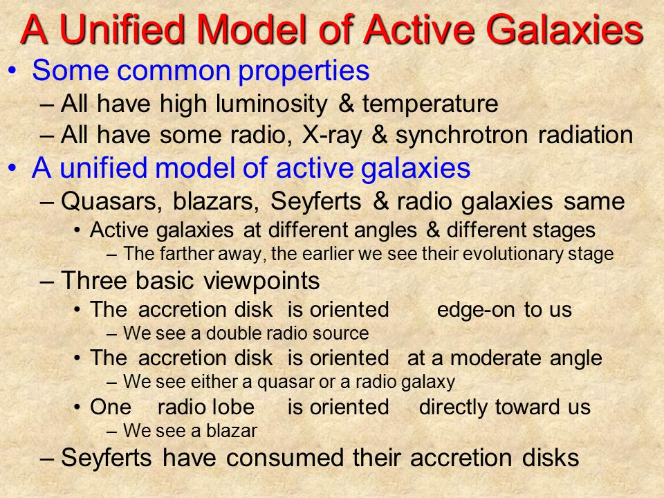 A Unified Model of Active Galaxies Some common properties –All have high luminosity & temperature –All have some radio, X-ray & synchrotron radiation