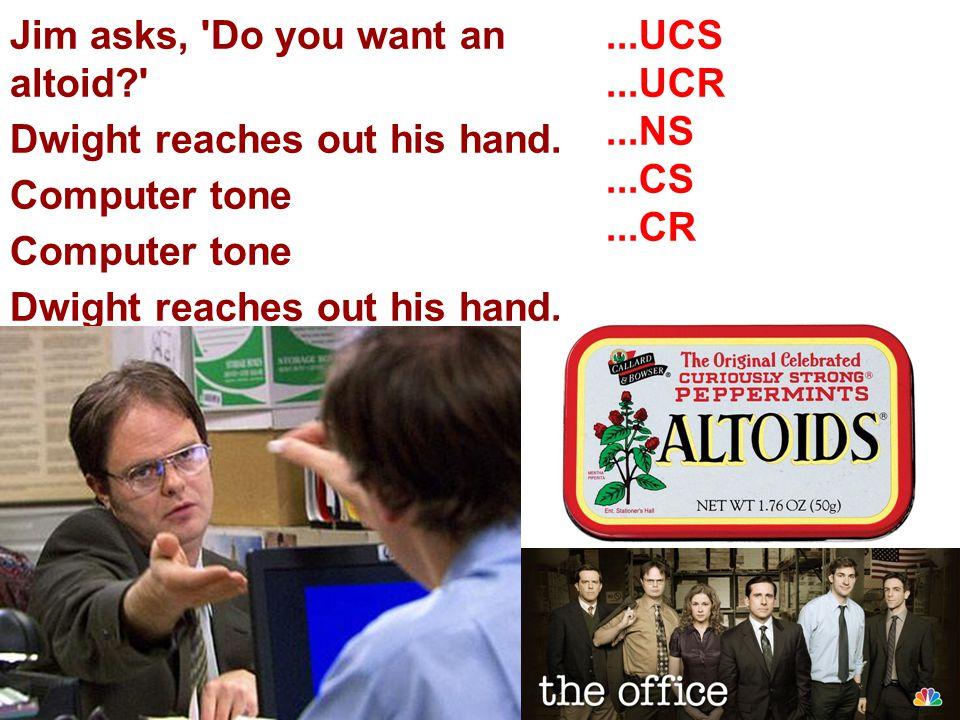 Jim asks, 'Do you want an altoid?' Dwight reaches out his hand. Computer tone Dwight reaches out his hand....UCS...UCR...NS...CS...CR