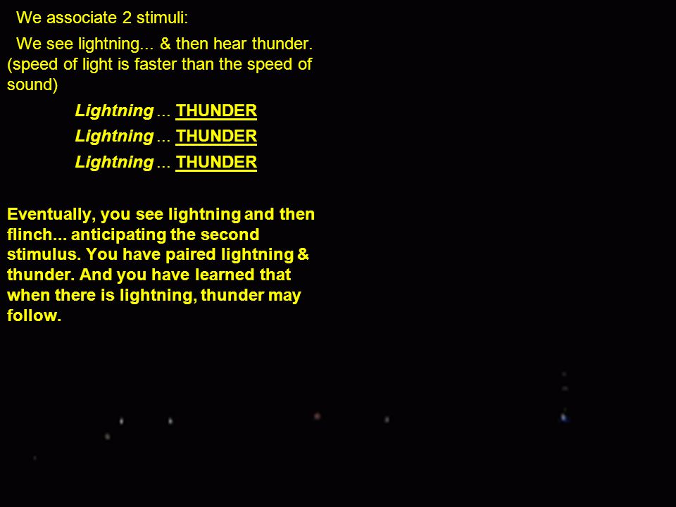 We associate 2 stimuli: We see lightning... & then hear thunder. (speed of light is faster than the speed of sound) Lightning... THUNDER Eventually, y