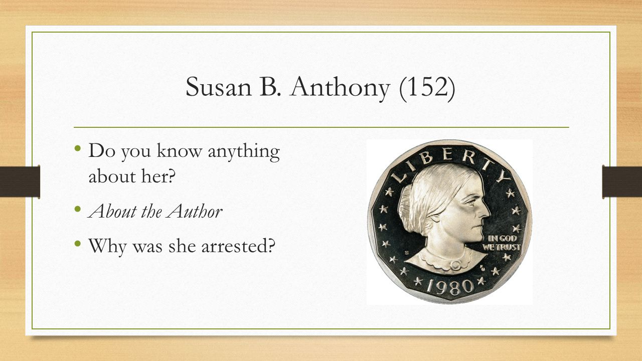 Susan B. Anthony (152) Do you know anything about her? About the Author Why was she arrested?
