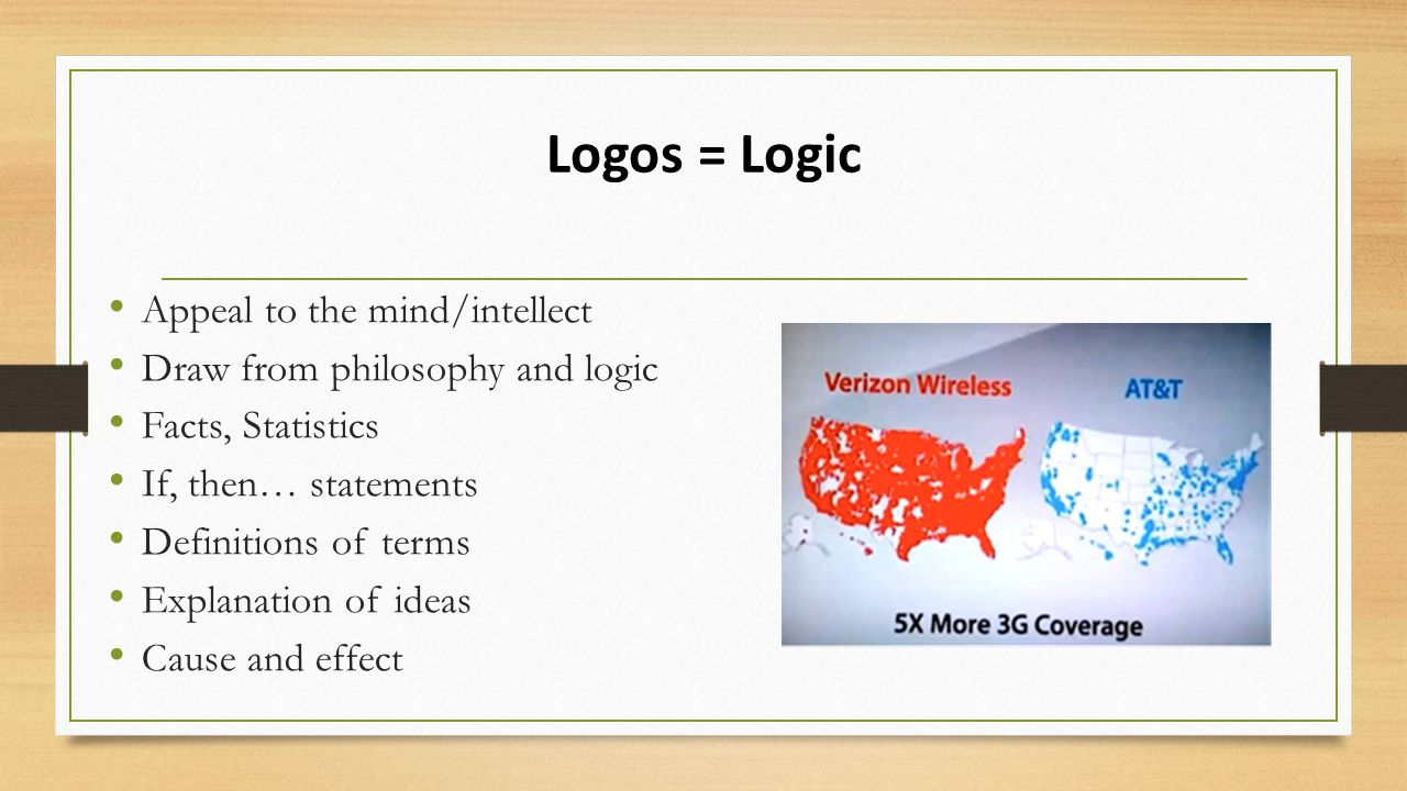 Logos = Logic Appeal to the mind/intellect Draw from philosophy and logic Facts, Statistics If, then… statements Definitions of terms Explanation of ideas Cause and effect