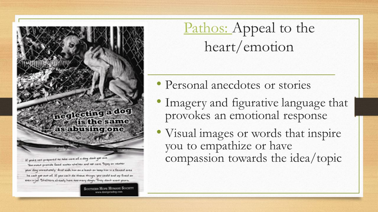Pathos: Pathos: Appeal to the heart/emotion Personal anecdotes or stories Imagery and figurative language that provokes an emotional response Visual images or words that inspire you to empathize or have compassion towards the idea/topic