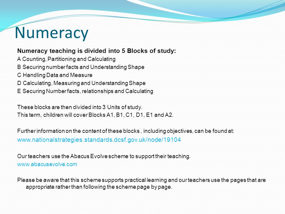 Numeracy Numeracy teaching is divided into 5 Blocks of study: A Counting, Partitioning and Calculating B Securing number facts and Understanding Shape C Handling Data and Measure D Calculating, Measuring and Understanding Shape E Securing Number facts, relationships and Calculating These blocks are then divided into 3 Units of study.