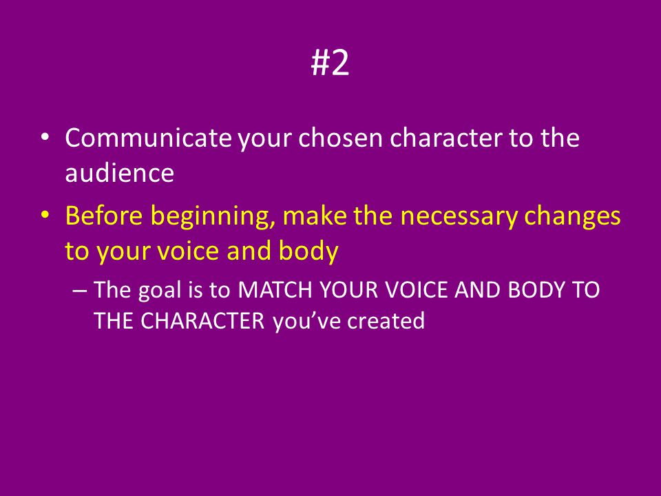 #2 Communicate your chosen character to the audience Before beginning, make the necessary changes to your voice and body – The goal is to MATCH YOUR VOICE AND BODY TO THE CHARACTER you've created