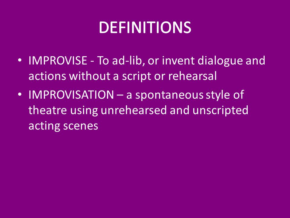 IMPROVISE - To ad-lib, or invent dialogue and actions without a script or rehearsal IMPROVISATION – a spontaneous style of theatre using unrehearsed and unscripted acting scenes