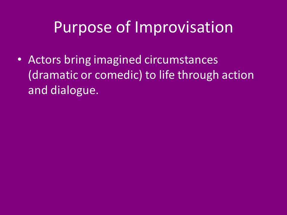 Purpose of Improvisation Actors bring imagined circumstances (dramatic or comedic) to life through action and dialogue.