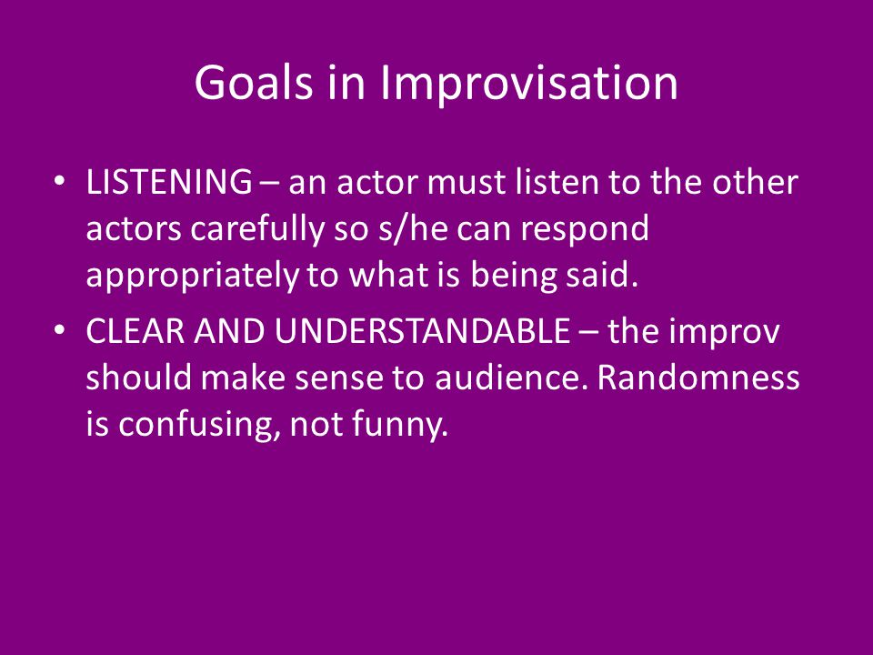 Goals in Improvisation LISTENING – an actor must listen to the other actors carefully so s/he can respond appropriately to what is being said.