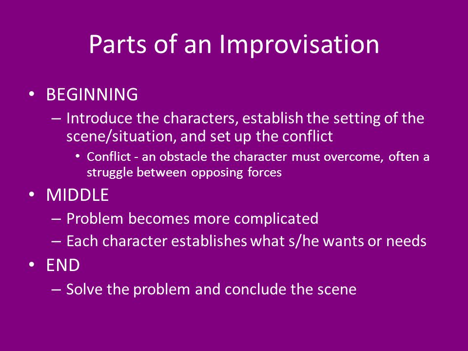 Parts of an Improvisation BEGINNING – Introduce the characters, establish the setting of the scene/situation, and set up the conflict Conflict - an obstacle the character must overcome, often a struggle between opposing forces MIDDLE – Problem becomes more complicated – Each character establishes what s/he wants or needs END – Solve the problem and conclude the scene