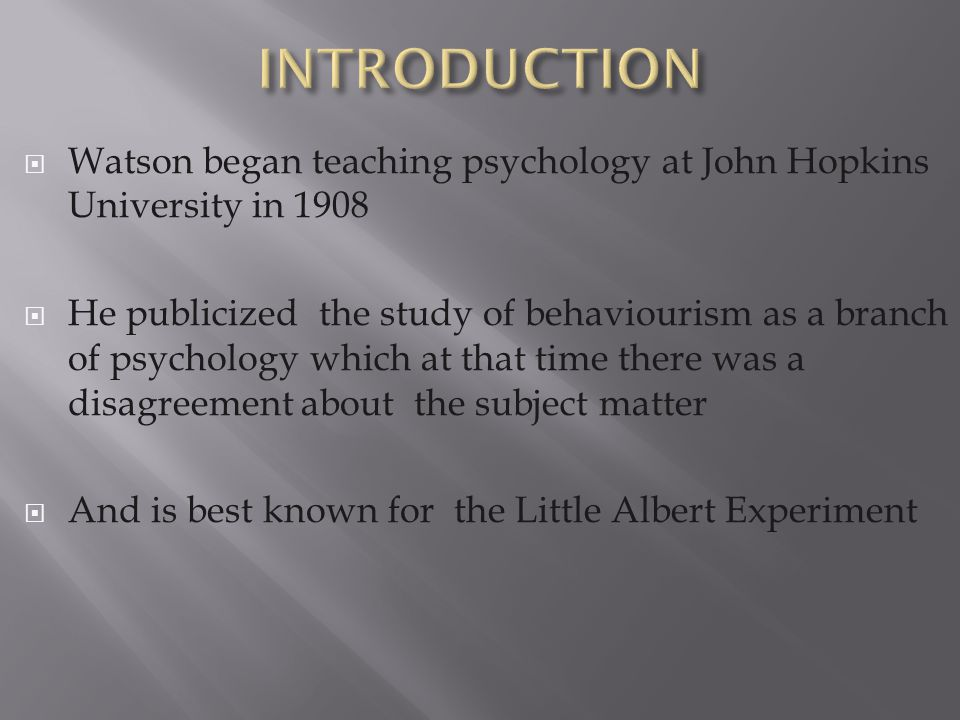  Watson began teaching psychology at John Hopkins University in 1908  He publicized the study of behaviourism as a branch of psychology which at tha