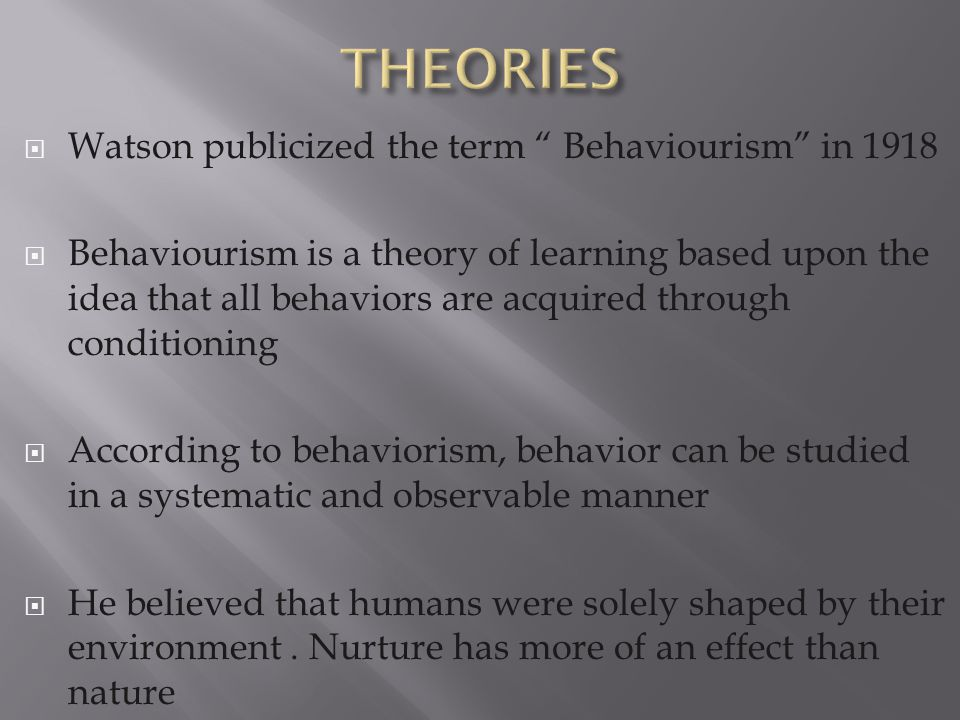 " Watson publicized the term "" Behaviourism"" in 1918  Behaviourism is a theory of learning based upon the idea that all behaviors are acquired throug"