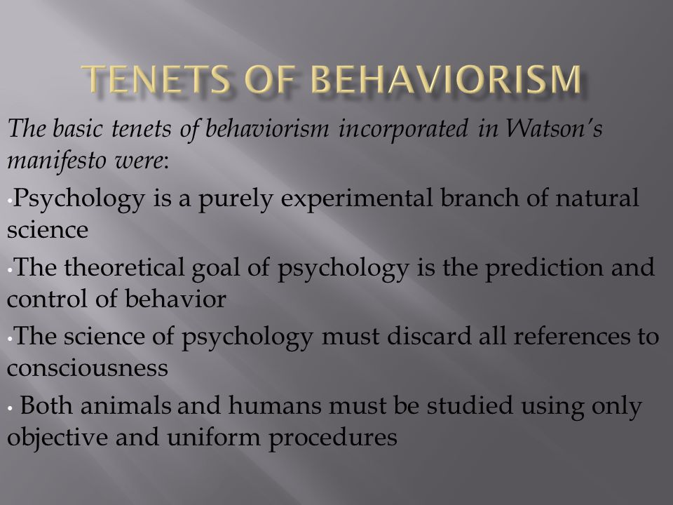 The basic tenets of behaviorism incorporated in Watson's manifesto were : Psychology is a purely experimental branch of natural science The theoretica