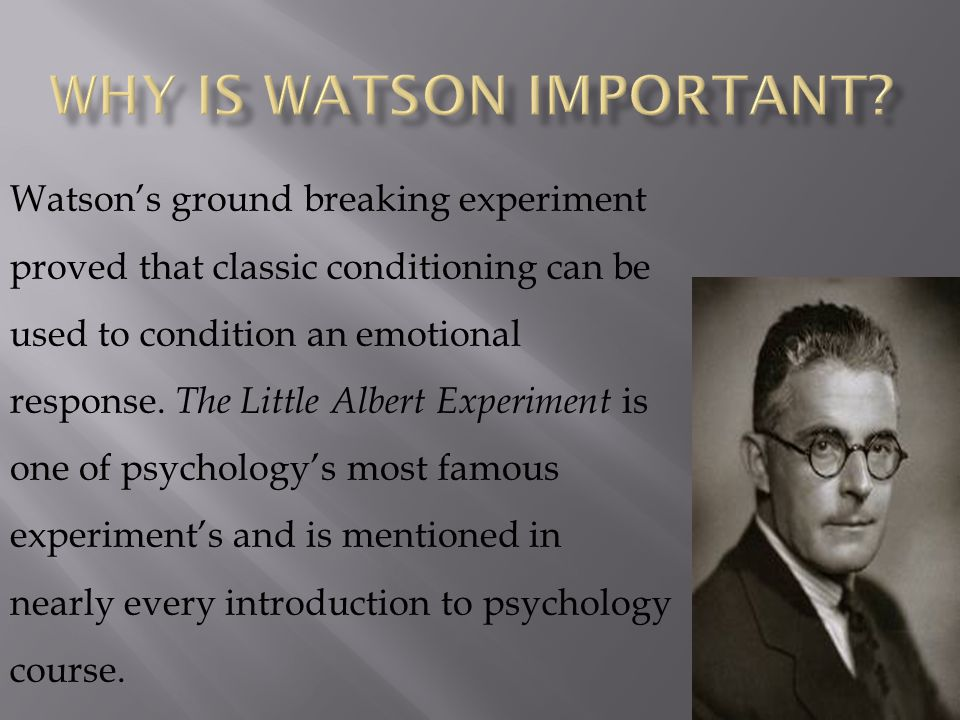 Watson's ground breaking experiment proved that classic conditioning can be used to condition an emotional response. The Little Albert Experiment is o