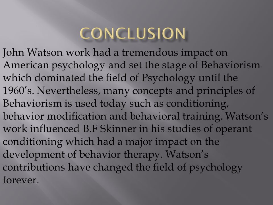 John Watson work had a tremendous impact on American psychology and set the stage of Behaviorism which dominated the field of Psychology until the 196