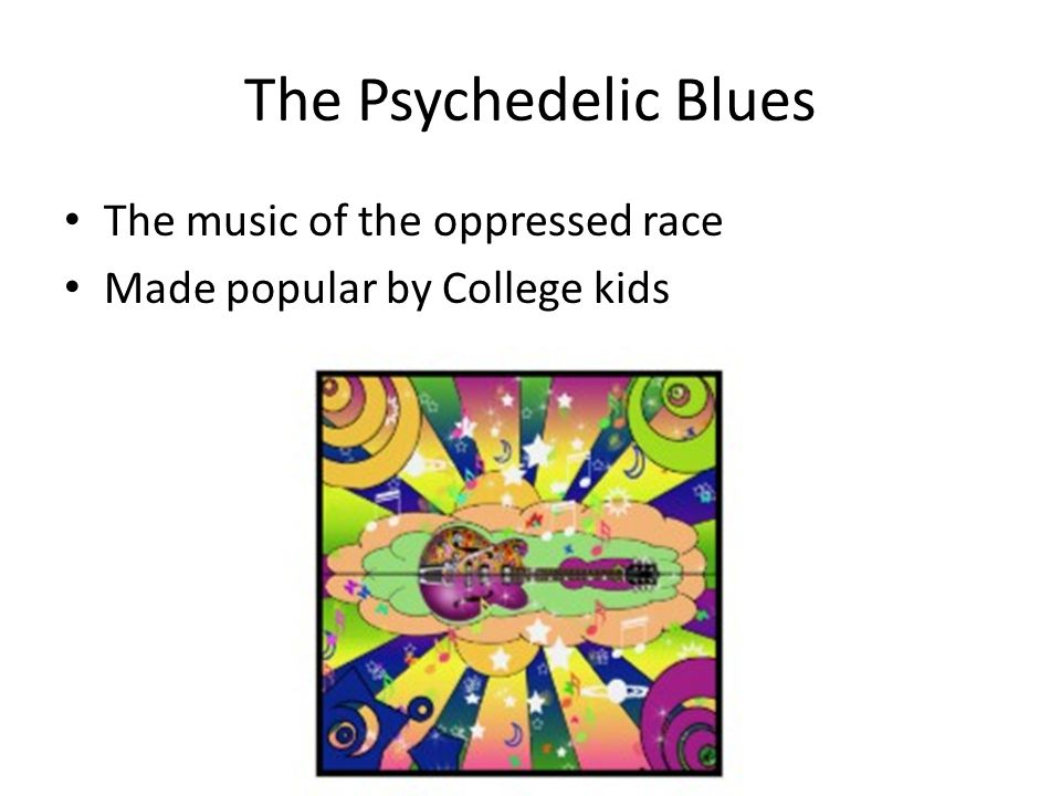 The Psychedelic Blues The music of the oppressed race Made popular by College kids