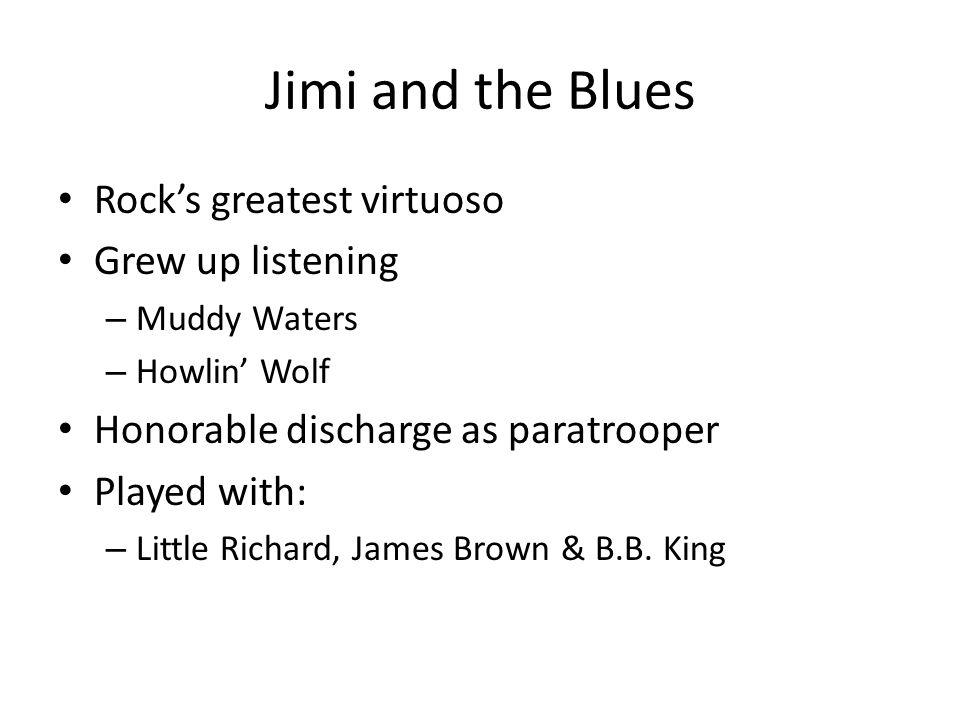 Jimi and the Blues Rock's greatest virtuoso Grew up listening – Muddy Waters – Howlin' Wolf Honorable discharge as paratrooper Played with: – Little Richard, James Brown & B.B.