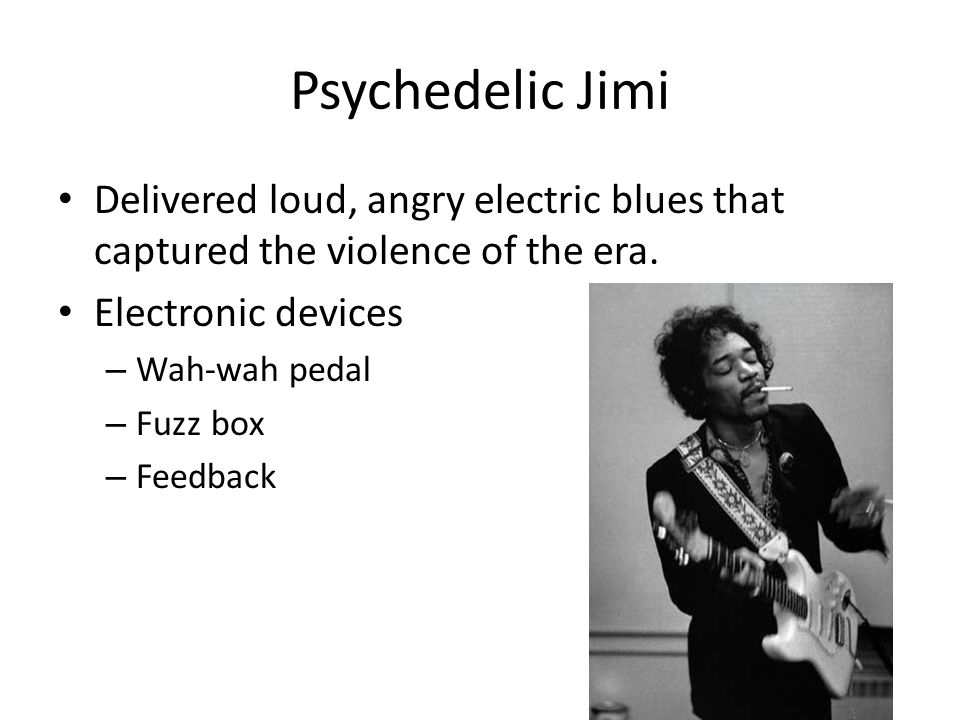 Psychedelic Jimi Delivered loud, angry electric blues that captured the violence of the era.