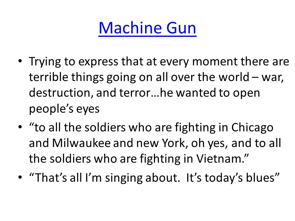 Machine Gun Trying to express that at every moment there are terrible things going on all over the world – war, destruction, and terror…he wanted to open people's eyes to all the soldiers who are fighting in Chicago and Milwaukee and new York, oh yes, and to all the soldiers who are fighting in Vietnam. That's all I'm singing about.