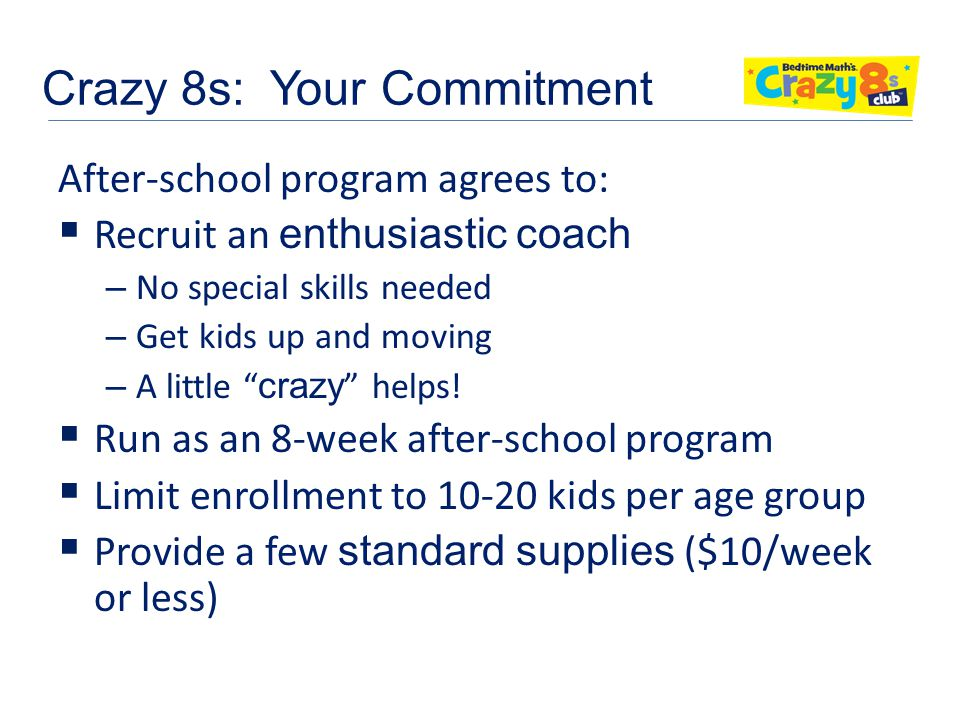 Crazy 8s: Your Commitment After-school program agrees to:  Recruit an enthusiastic coach – No special skills needed – Get kids up and moving – A little crazy helps.