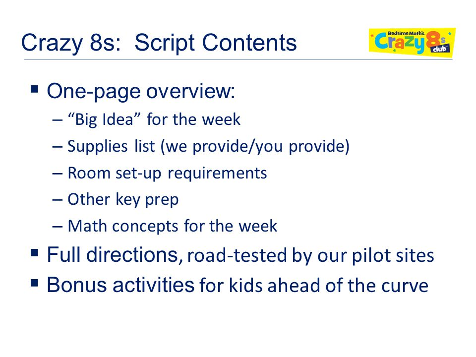 Crazy 8s: Script Contents  One-page overview: – Big Idea for the week – Supplies list (we provide/you provide) – Room set-up requirements – Other key prep – Math concepts for the week  Full directions, road-tested by our pilot sites  Bonus activities for kids ahead of the curve