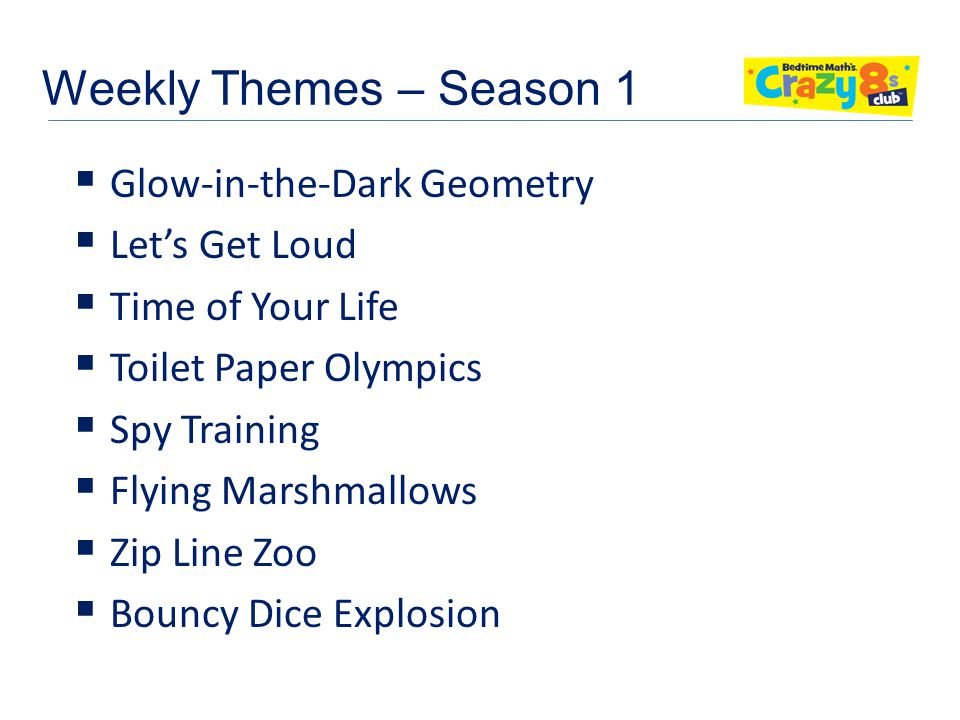 Weekly Themes – Season 1  Glow-in-the-Dark Geometry  Let's Get Loud  Time of Your Life  Toilet Paper Olympics  Spy Training  Flying Marshmallows  Zip Line Zoo  Bouncy Dice Explosion
