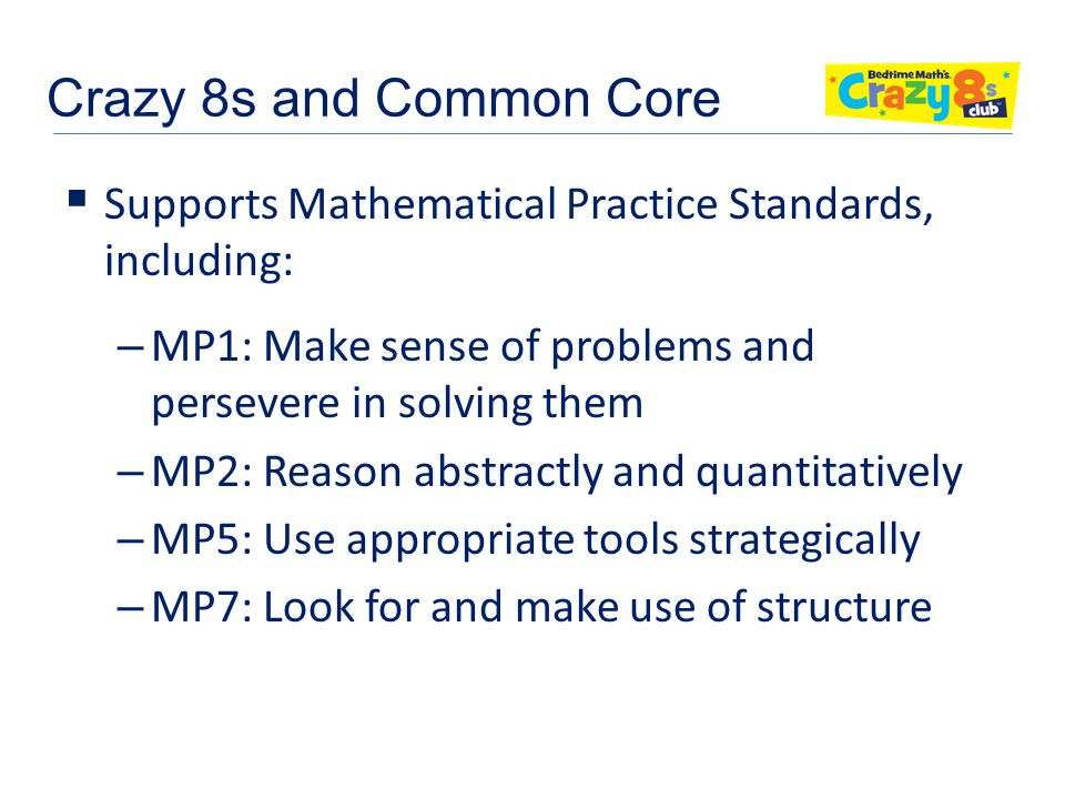 Crazy 8s and Common Core  Supports Mathematical Practice Standards, including: – MP1: Make sense of problems and persevere in solving them – MP2: Reason abstractly and quantitatively – MP5: Use appropriate tools strategically – MP7: Look for and make use of structure