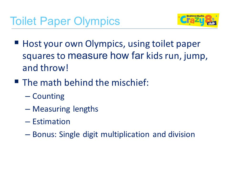  Host your own Olympics, using toilet paper squares to measure how far kids run, jump, and throw.