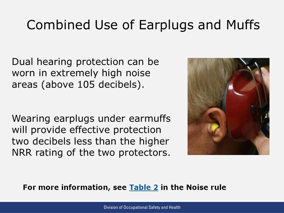 VPP: The Standard of Excellence in Workplace Safety and Health Combined Use of Earplugs and Muffs Dual hearing protection can be worn in extremely high noise areas (above 105 decibels).