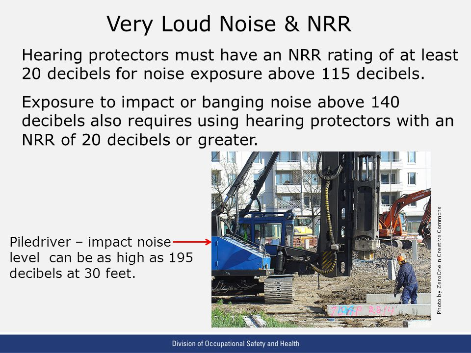 VPP: The Standard of Excellence in Workplace Safety and Health Very Loud Noise & NRR Hearing protectors must have an NRR rating of at least 20 decibels for noise exposure above 115 decibels.