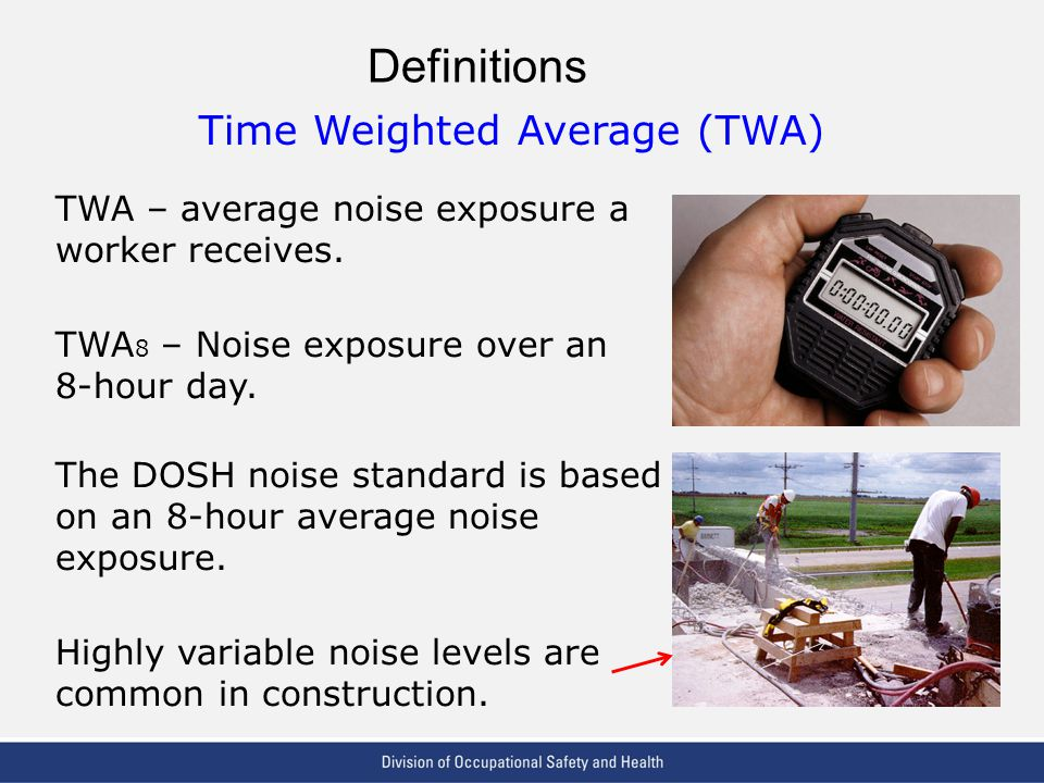 VPP: The Standard of Excellence in Workplace Safety and Health Definitions Time Weighted Average (TWA) TWA – average noise exposure a worker receives.