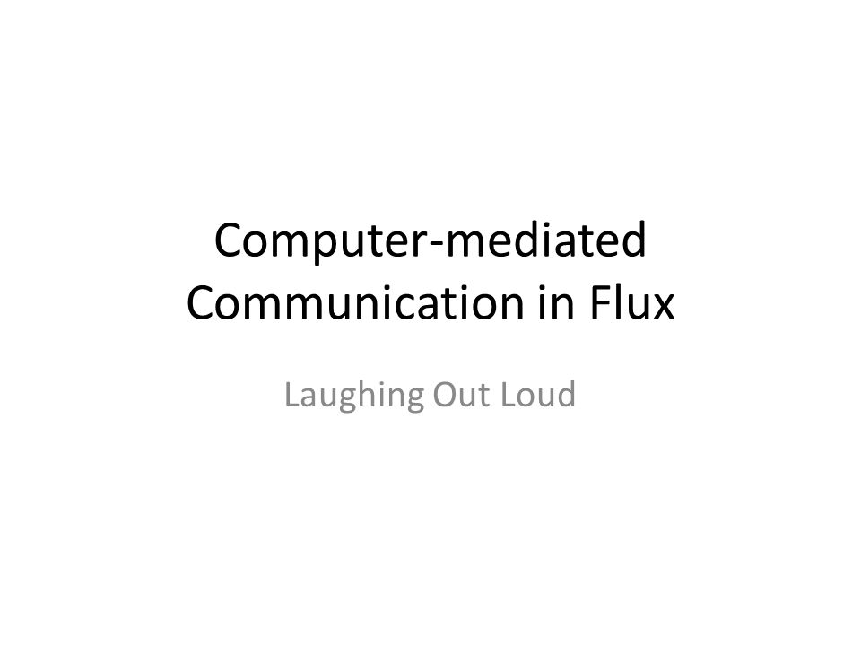 Computer-mediated Communication in Flux Laughing Out Loud