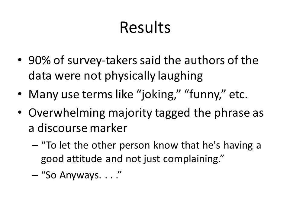 Results 90% of survey-takers said the authors of the data were not physically laughing Many use terms like joking, funny, etc.